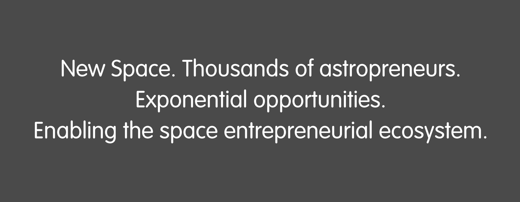 New Space. Thousands of astropreneurs. Exponential opportunities. Enabling the space entrepreneurial ecosystem.